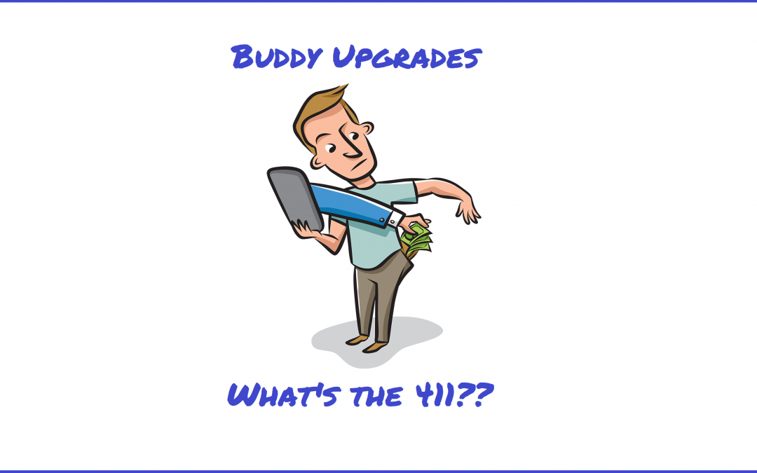 The 411 On Your Buddy…Upgrades